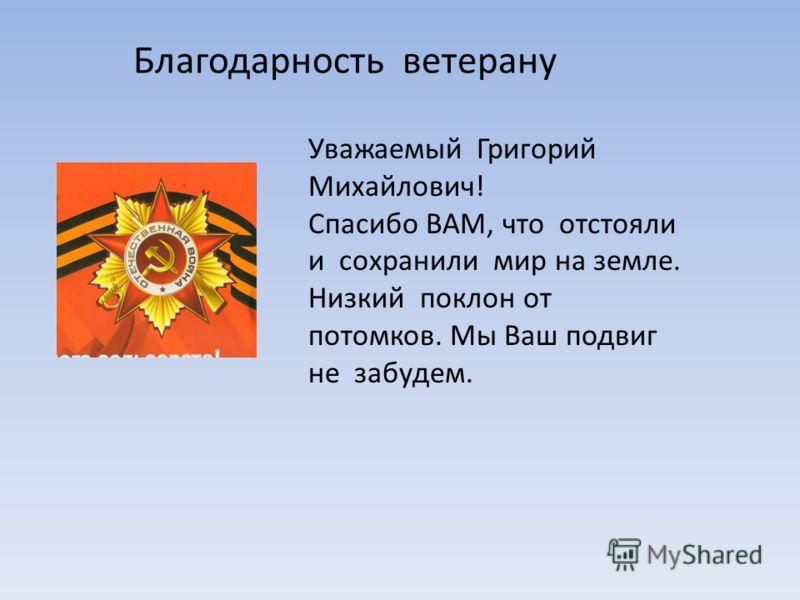 Благодарность ветерану Уважаемый Григорий Михайлович! Спасибо ВАМ, что отстояли и сохранили мир на земле. Низкий поклон от потомков. Мы Ваш подвиг не забудем.