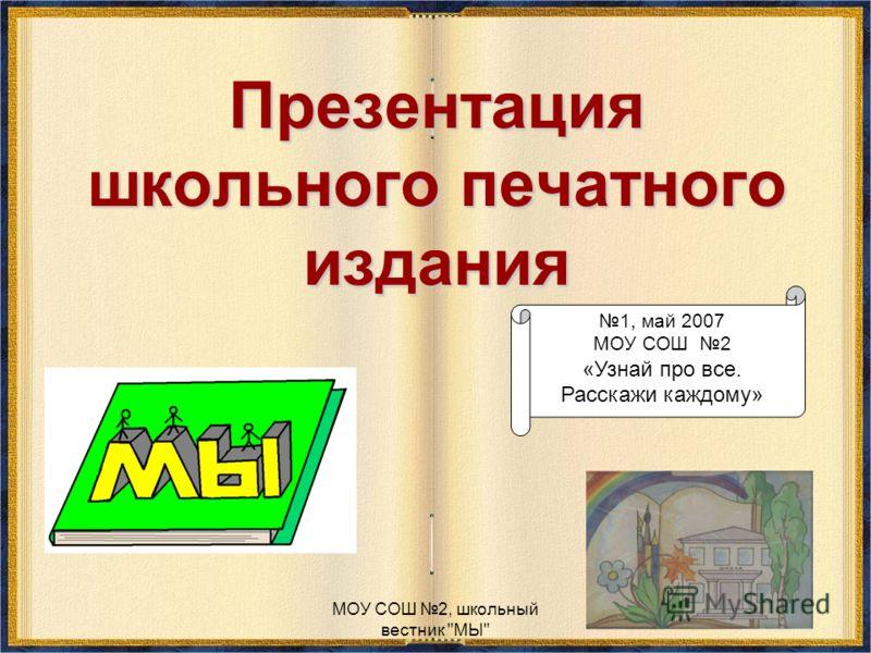 МОУ СОШ 2, школьный вестник МЫ Презентация школьного печатного издания 1, май 2007 МОУ СОШ 2 «Узнай про все. Расскажи каждому»