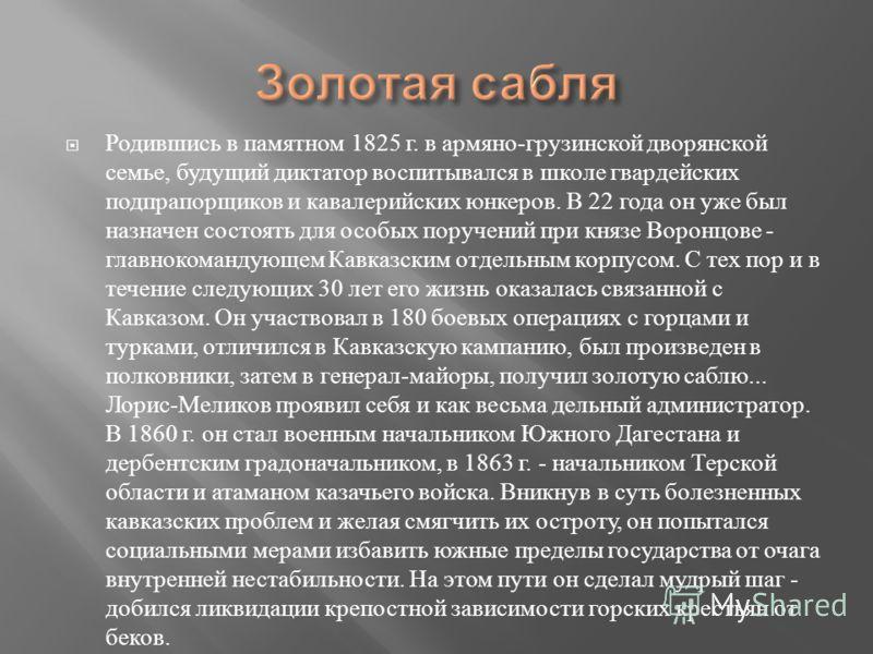 Родившись в памятном 1825 г. в армяно - грузинской дворянской семье, будущий диктатор воспитывался в школе гвардейских подпрапорщиков и кавалерийских юнкеров. В 22 года он уже был назначен состоять для особых поручений при князе Воронцове - главноком