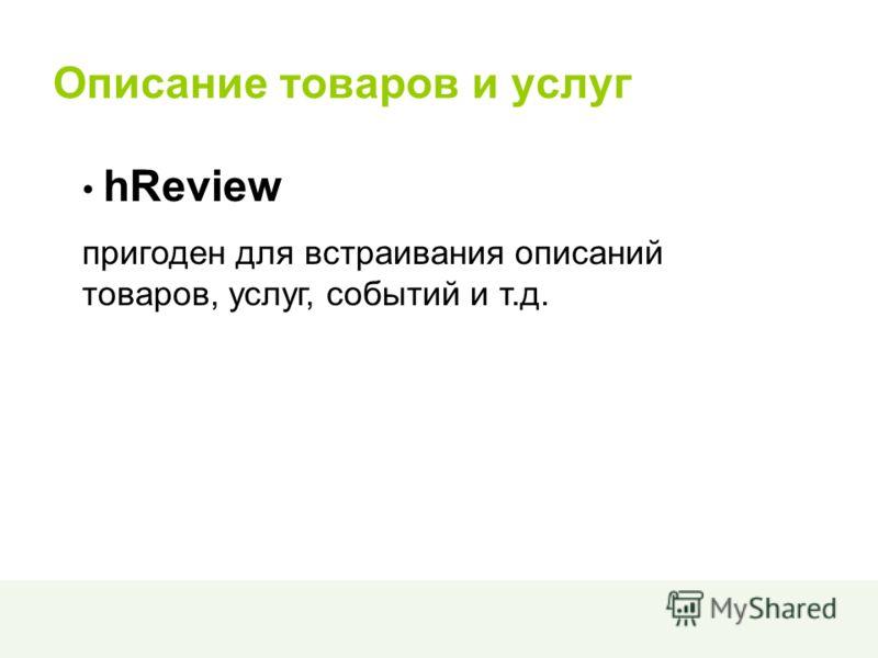 Описание товаров и услуг hReview пригоден для встраивания описаний товаров, услуг, событий и т.д.