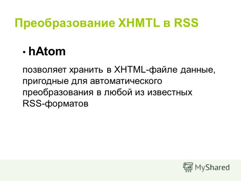 Преобразование XHMTL в RSS hAtom позволяет хранить в XHTML-файле данные, пригодные для автоматического преобразования в любой из известных RSS-форматов