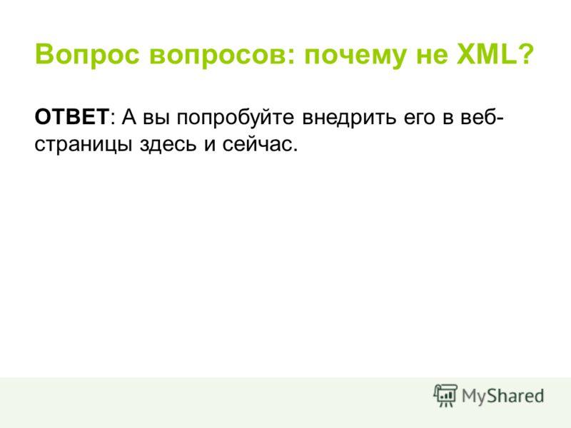 Вопрос вопросов: почему не XML? ОТВЕТ: А вы попробуйте внедрить его в веб- страницы здесь и сейчас.