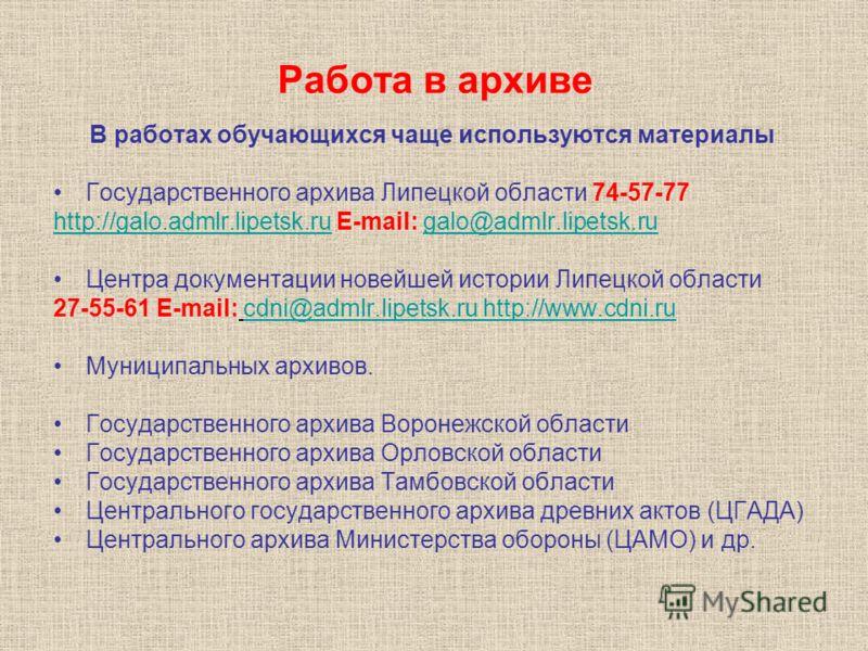 Работа в архиве В работах обучающихся чаще используются материалы Государственного архива Липецкой области 74-57-77 http://galo.admlr.lipetsk.ruhttp://galo.admlr.lipetsk.ru E-mail: galo@admlr.lipetsk.rugalo@admlr.lipetsk.ru Центра документации новейш