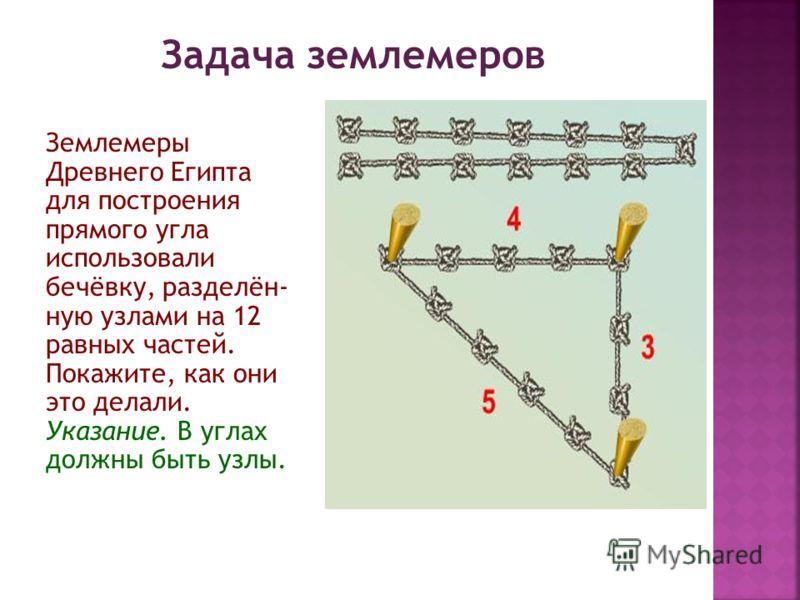 Задача землемеров Землемеры Древнего Египта для построения прямого угла использовали бечёвку, разделён- ную узлами на 12 равных частей. Покажите, как они это делали. Указание. В углах должны быть узлы.