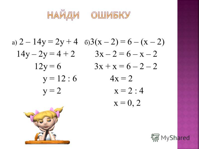а) 2 – 14у = 2у + 4 б) 3(х – 2) = 6 – (х – 2) 14у – 2у = 4 + 2 3х – 2 = 6 – х – 2 12у = 6 3х + х = 6 – 2 – 2 у = 12 : 6 4х = 2 у = 2 х = 2 : 4 х = 0, 2