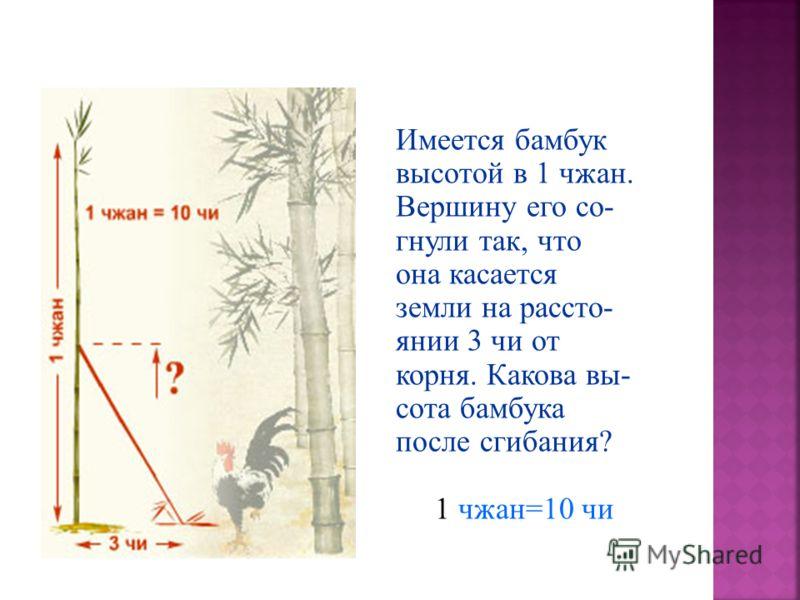 Имеется бамбук высотой в 1 чжан. Вершину его со- гнули так, что она касается земли на рассто- янии 3 чи от корня. Какова вы- сота бамбука после сгибания? 1 чжан=10 чи
