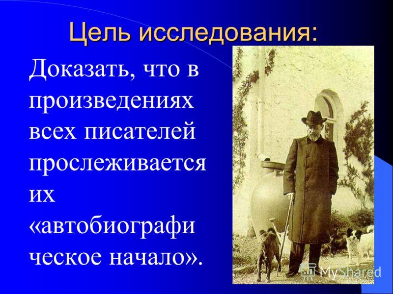 Гипотеза исследования: В произведениях А. П. Чехова прослеживается его биография, а можно ли это сказать и о других писателях?