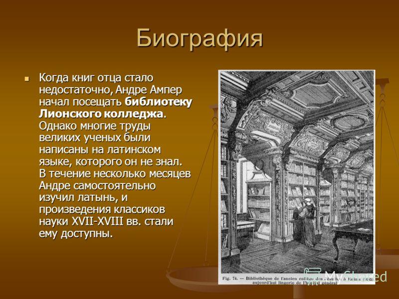 Биография Когда книг отца стало недостаточно, Андре Ампер начал посещать библиотеку Лионского колледжа. Однако многие труды великих ученых были написаны на латинском языке, которого он не знал. В течение несколько месяцев Андре самостоятельно изучил