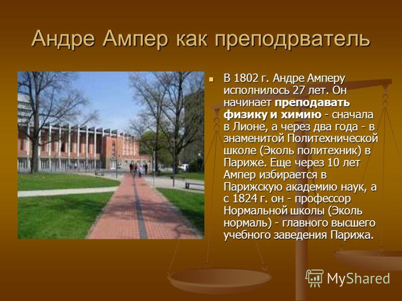 Андре Ампер как преподрватель В 1802 г. Андре Амперу исполнилось 27 лет. Он начинает преподавать физику и химию - сначала в Лионе, а через два года - в знаменитой Политехнической школе (Эколь политехник) в Париже. Еще через 10 лет Ампер избирается в