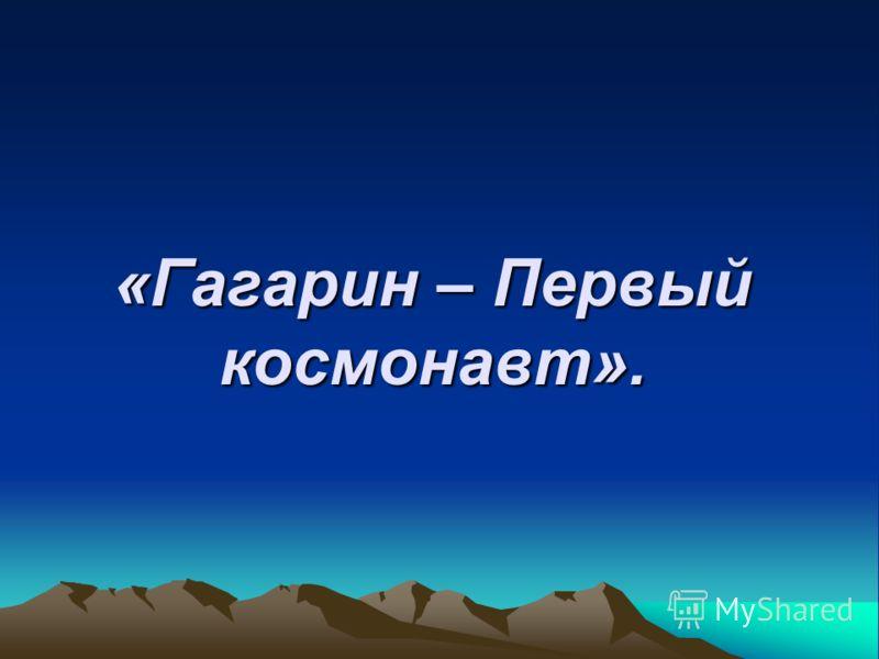 «Гагарин – Первый космонавт».