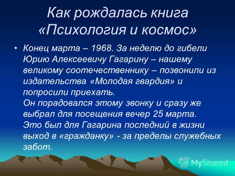 Как рождалась книга «Психология и космос» Конец марта – 1968. За неделю до гибели Юрию Алексеевичу Гагарину – нашему великому соотечественнику – позвонили из издательства «Молодая гвардия» и попросили приехать. Он порадовался этому звонку и сразу же
