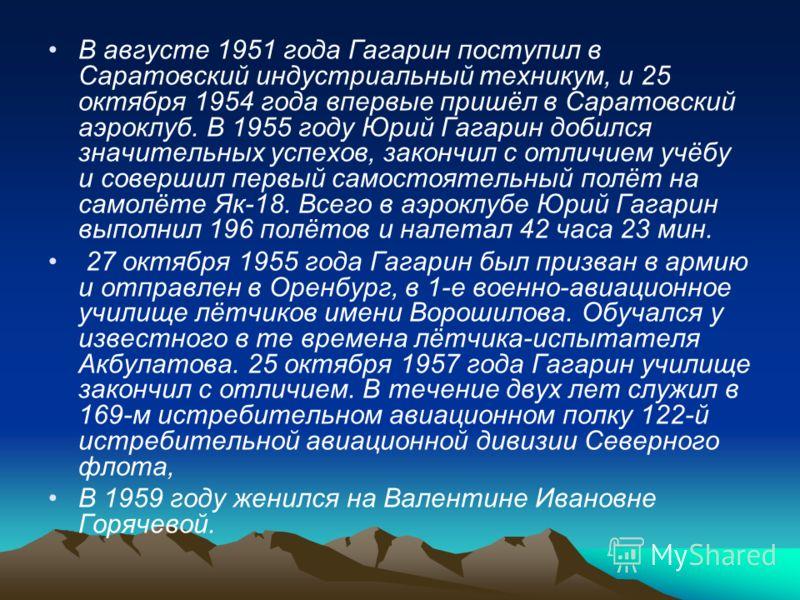 В августе 1951 года Гагарин поступил в Саратовский индустриальный техникум, и 25 октября 1954 года впервые пришёл в Саратовский аэроклуб. В 1955 году Юрий Гагарин добился значительных успехов, закончил с отличием учёбу и совершил первый самостоятельн