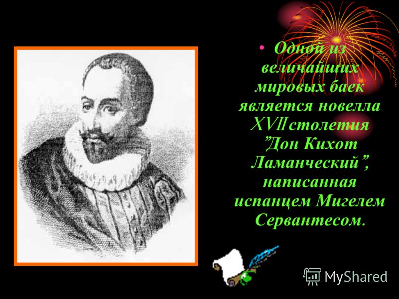 Одной из величайших мировых баек является новелла XVII столетия  Дон Кихот Ламанческий , написанная испанцем Мигелем Сервантесом.