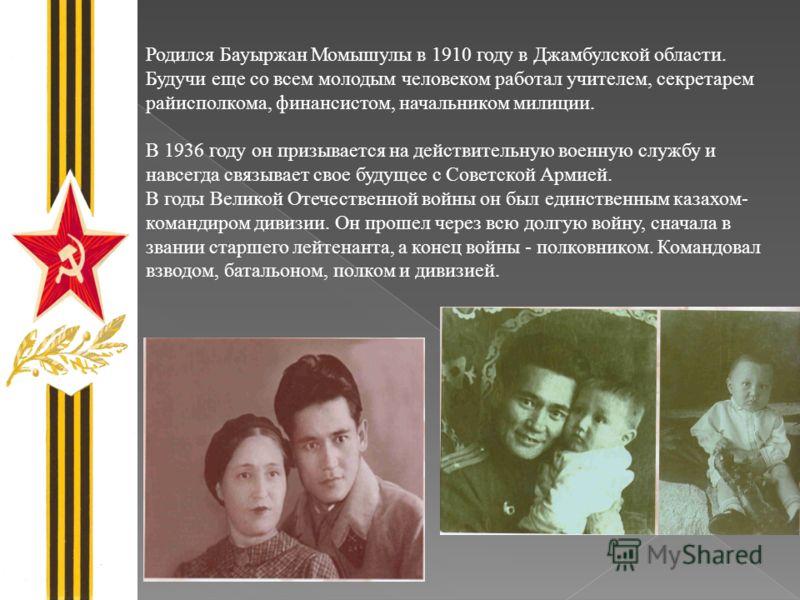 Родился Бауыржан Момышулы в 1910 году в Джамбулской области. Будучи еще со всем молодым человеком работал учителем, секретарем райисполкома, финансистом, начальником милиции. В 1936 году он призывается на действительную военную службу и навсегда связ