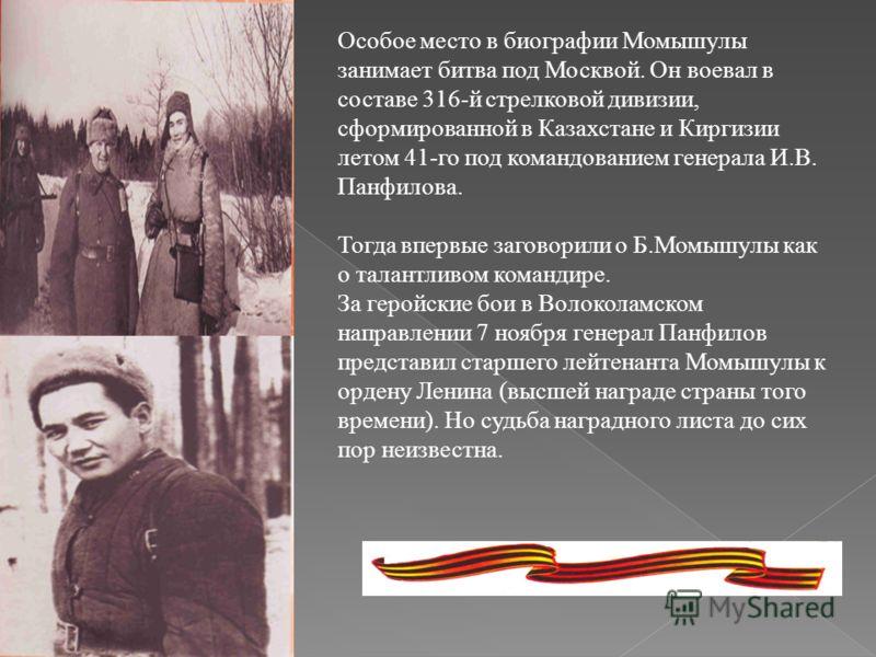Особое место в биографии Момышулы занимает битва под Москвой. Он воевал в составе 316-й стрелковой дивизии, сформированной в Казахстане и Киргизии летом 41-го под командованием генерала И.В. Панфилова. Тогда впервые заговорили о Б.Момышулы как о тала