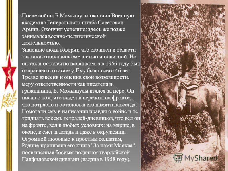После войны Б.Момышулы окончил Военную академию Генерального штаба Советской Армии. Окончил успешно: здесь же позже занимался военно-педагогической деятельностью. Знающие люди говорят, что его идеи в области тактики отличались смелостью и новизной. Н