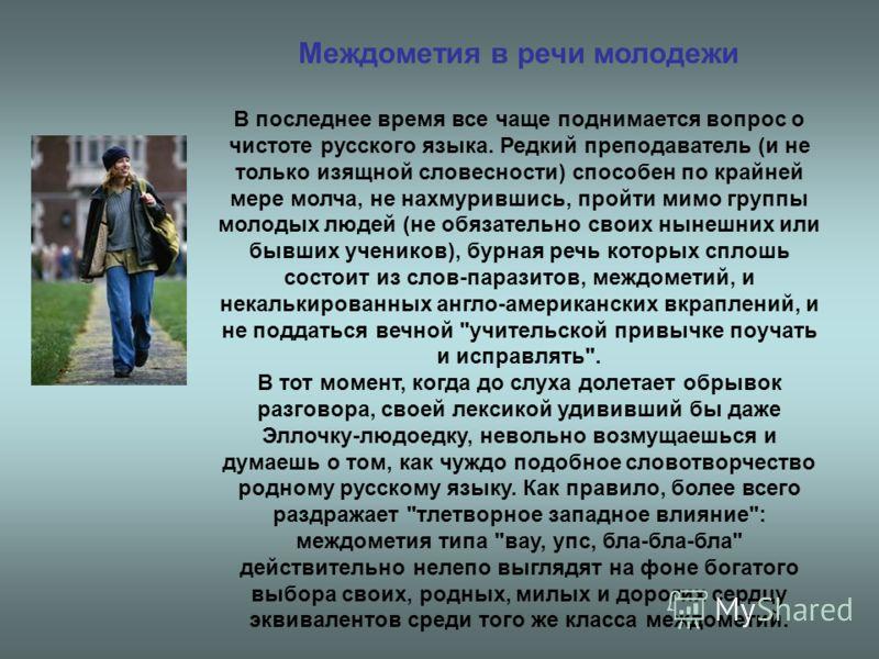 Междометия в речи молодежи В последнее время все чаще поднимается вопрос о чистоте русского языка. Редкий преподаватель (и не только изящной словесности) способен по крайней мере молча, не нахмурившись, пройти мимо группы молодых людей (не обязательн