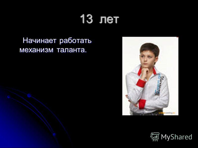 13 лет Начинает работать механизм таланта. Начинает работать механизм таланта.