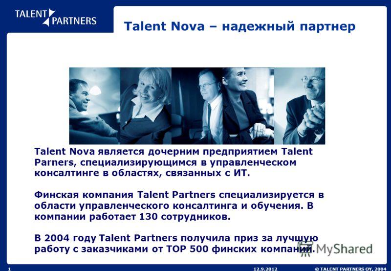 © TALENT PARTNERS OY, 200412.9.20121 Talent Nova – надежный партнер Talent Nova является дочерним предприятием Talent Parners, специализирующимся в управленческом консалтинге в областях, связанных с ИТ. Финская компания Talent Partners специализирует