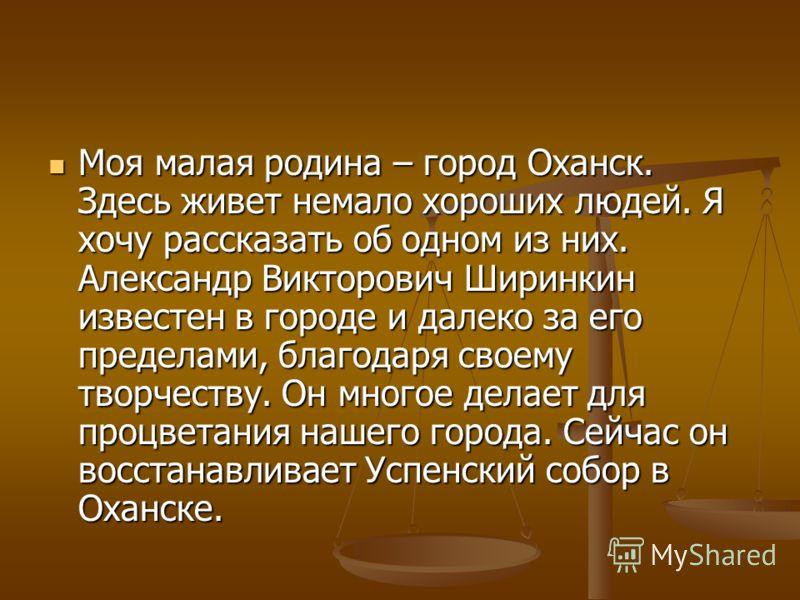 Моя малая родина – город Оханск. Здесь живет немало хороших людей. Я хочу рассказать об одном из них. Александр Викторович Ширинкин известен в городе и далеко за его пределами, благодаря своему творчеству. Он многое делает для процветания нашего горо