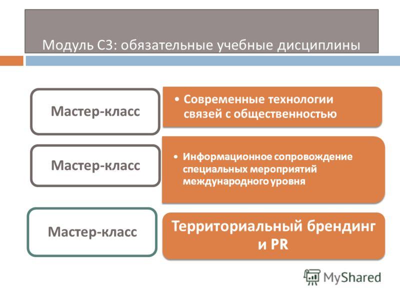 Модуль С 3: обязательные учебные дисциплины Современные технологии связей с общественностью Мастер - класс Информационное сопровождение специальных мероприятий международного уровня Мастер - класс Территориальный брендинг и PR