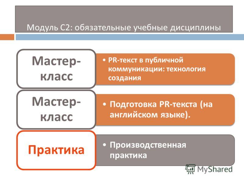 Модуль С 2: обязательные учебные дисциплины PR- текст в публичной коммуникации : технология создания Мастер - класс Подготовка PR- текста ( на английском языке ). Мастер - класс Производственная практика Практика