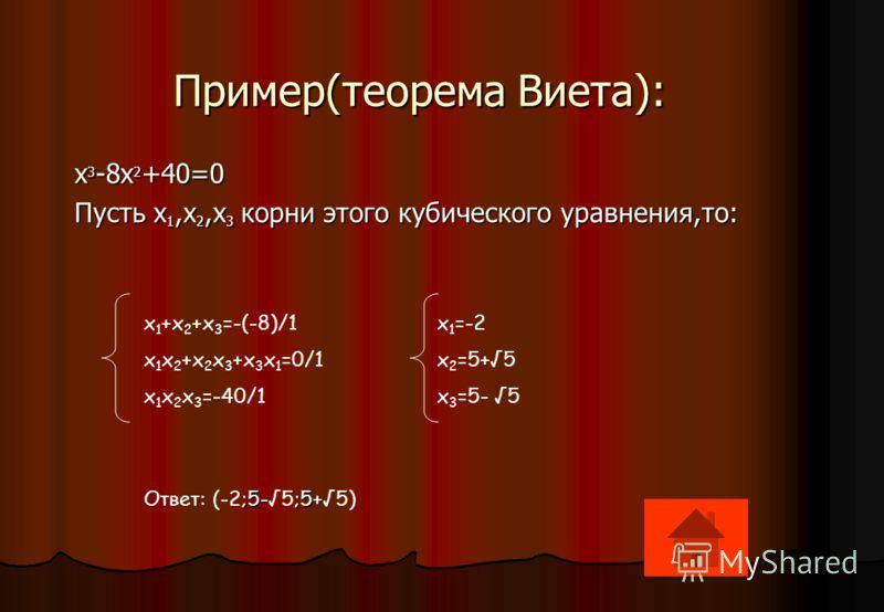 Пример(теорема Виета): Пример(теорема Виета): x 3 -8x 2 +40=0 Пусть x 1,x 2,x 3 корни этого кубического уравнения,то: x 1 +x 2 +x 3 =-(-8)/1 x 1 =-2 x 1 x 2 +x 2 x 3 +x 3 x 1 =0/1 x 2 =5+5 x 1 x 2 x 3 =-40/1 x 3 =5- 5 ;5-;5+ Ответ: (-2;5-5;5+5)