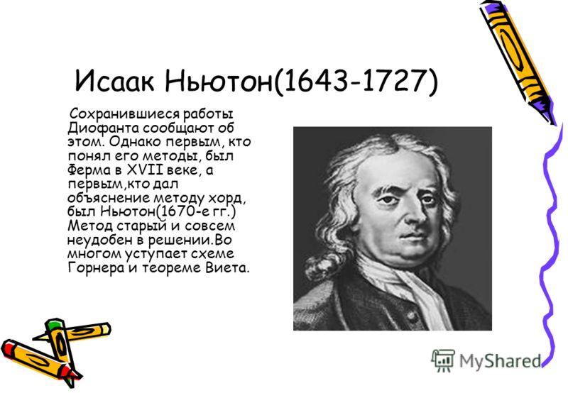 Исаак Ньютон(1643-1727) Сохранившиеся работы Диофанта сообщают об этом. Однако первым, кто понял его методы, был Ферма в XVII веке, а первым,кто дал объяснение методу хорд, был Ньютон(1670-е гг.) Метод старый и совсем неудобен в решении.Во многом уст