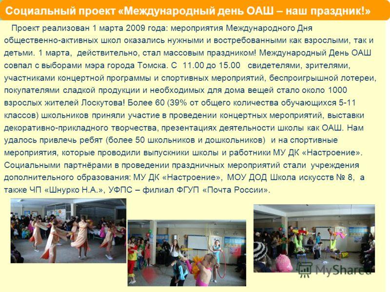 Социальный проект «Международный день ОАШ – наш праздник!» Проект реализован 1 марта 2009 года: мероприятия Международного Дня общественно-активных школ оказались нужными и востребованными как взрослыми, так и детьми. 1 марта, действительно, стал мас