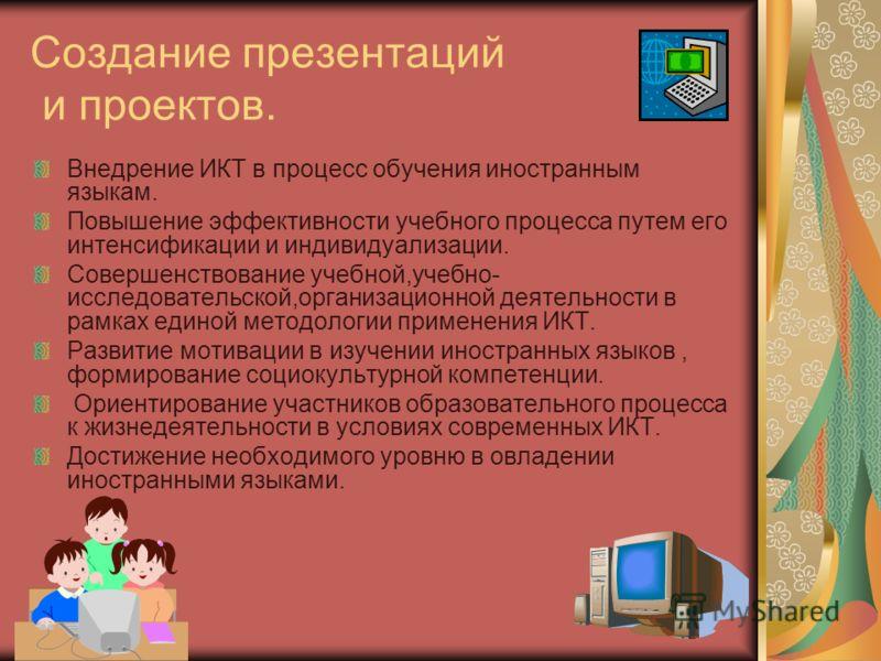 Создание презентаций и проектов. Внедрение ИКТ в процесс обучения иностранным языкам. Повышение эффективности учебного процесса путем его интенсификации и индивидуализации. Совершенствование учебной,учебно- исследовательской,организационной деятельно