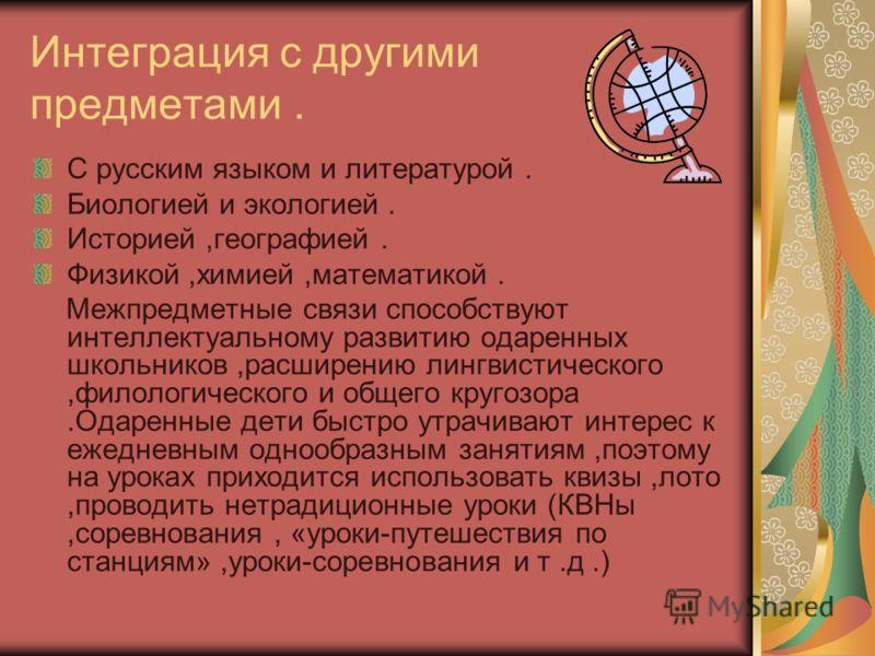 Интеграция с другими предметами. С русским языком и литературой. Биологией и экологией. Историей,географией. Физикой,химией,математикой. Межпредметные связи способствуют интеллектуальному развитию одаренных школьников,расширению лингвистического,фило