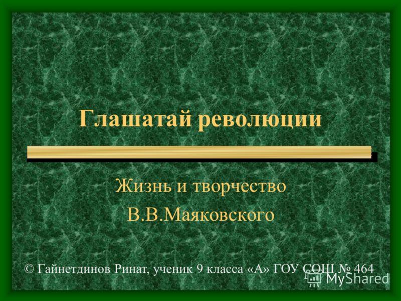 Глашатай революции Жизнь и творчество В.В.Маяковского © Гайнетдинов Ринат, ученик 9 класса «А» ГОУ СОШ 464