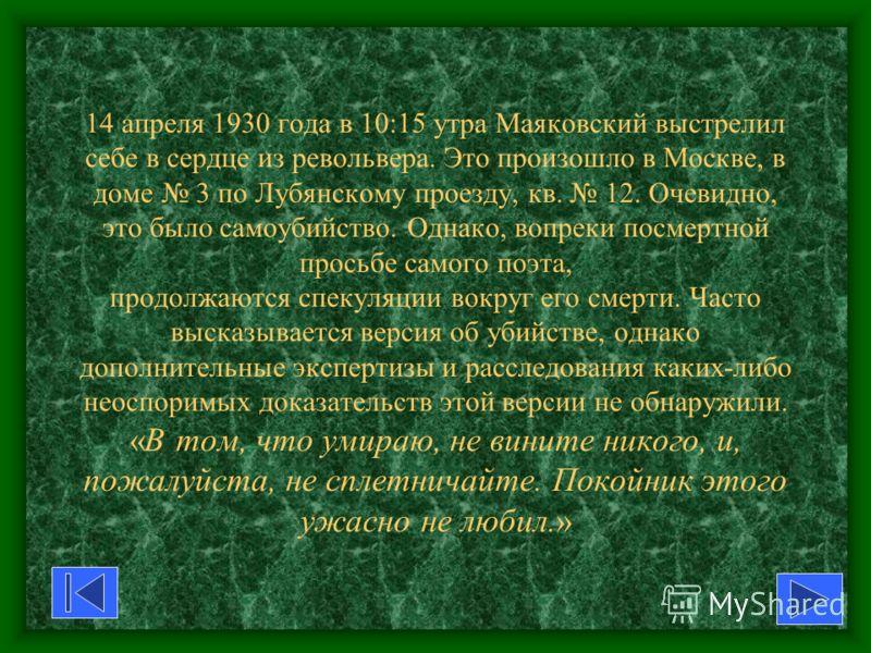 14 апреля 1930 года в 10:15 утра Маяковский выстрелил себе в сердце из револьвера. Это произошло в Москве, в доме 3 по Лубянскому проезду, кв. 12. Очевидно, это было самоубийство. Однако, вопреки посмертной просьбе самого поэта, продолжаются спекуляц