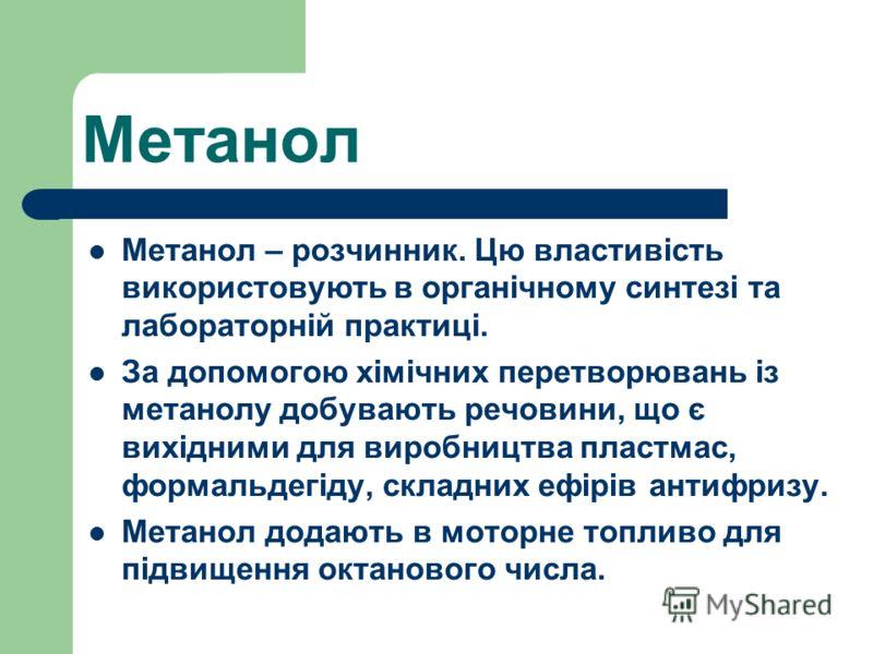 Метанол Метанол – розчинник. Цю властивість використовують в органічному синтезі та лабораторній практиці. За допомогою хімічних перетворювань із метанолу добувають речовини, що є вихідними для виробництва пластмас, формальдегіду, складних ефірів ант