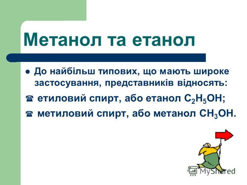 Метанол та етанол До найбільш типових, що мають широке застосування, представників відносять: етиловий спирт, або етанол С 2 Н 5 ОН; метиловий спирт, або метанол СН 3 ОН.