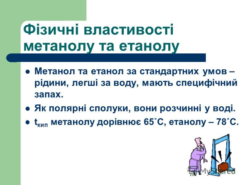 Фізичні властивості метанолу та етанолу Метанол та етанол за стандартних умов – рідини, легші за воду, мають специфічний запах. Як полярні сполуки, вони розчинні у воді. t кип метанолу дорівнює 65˚С, етанолу – 78˚С.