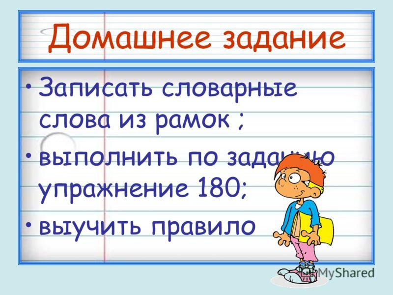 Домашнее задание Записать словарные слова из рамок ; выполнить по заданию упражнение 180; выучить правило