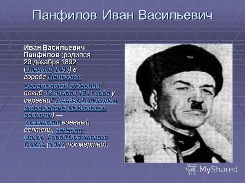 Панфилов Иван Васильевич Ива́н Васи́льевич Панфи́лов (родился 20 декабря 1892 (1января 1893) в городе Петровск, Ива́н Васи́льевич Панфи́лов (родился 20 декабря 1892 (1января 1893) в городе Петровск, 1января1893Петровск1января1893Петровск Саратовской