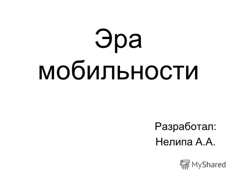 Эра мобильности Разработал: Нелипа А.А.