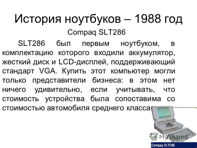 История ноутбуков – 1988 год Compaq SLT286 SLT286 был первым ноутбуком, в комплектацию которого входили аккумулятор, жесткий диск и LCD-дисплей, поддерживающий стандарт VGA. Купить этот компьютер могли только представители бизнеса: в этом нет ничего