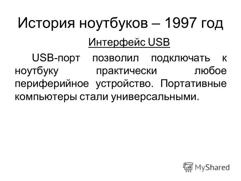 История ноутбуков – 1997 год Интерфейс USB USB-порт позволил подключать к ноутбуку практически любое периферийное устройство. Портативные компьютеры стали универсальными.