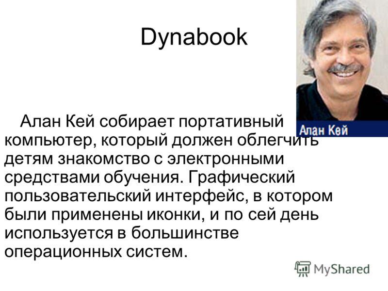 Dynabook Алан Кей собирает портативный компьютер, который должен облегчить детям знакомство с электронными средствами обучения. Графический пользовательский интерфейс, в котором были применены иконки, и по сей день используется в большинстве операцио