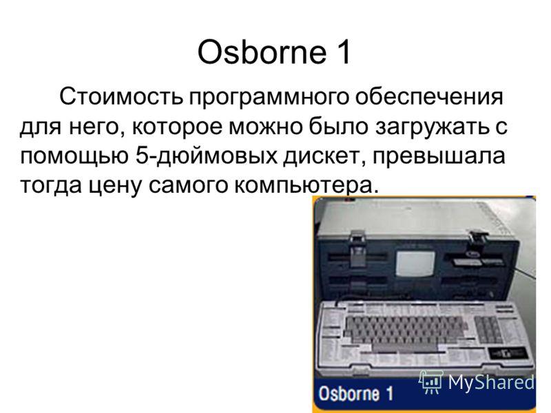 Osborne 1 Стоимость программного обеспечения для него, которое можно было загружать с помощью 5-дюймовых дискет, превышала тогда цену самого компьютера.
