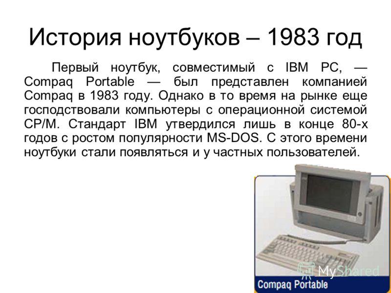 История ноутбуков – 1983 год Первый ноутбук, совместимый с IBM PC, Compaq Portable был представлен компанией Compaq в 1983 году. Однако в то время на рынке еще господствовали компьютеры с операционной системой CP/M. Стандарт IBM утвердился лишь в кон