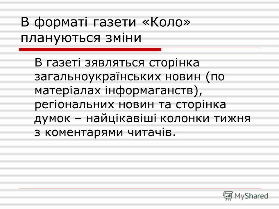 В форматі газети «Коло» плануються зміни В газеті зявляться сторінка загальноукраїнських новин (по матеріалах інформаганств), регіональних новин та сторінка думок – найцікавіші колонки тижня з коментарями читачів.