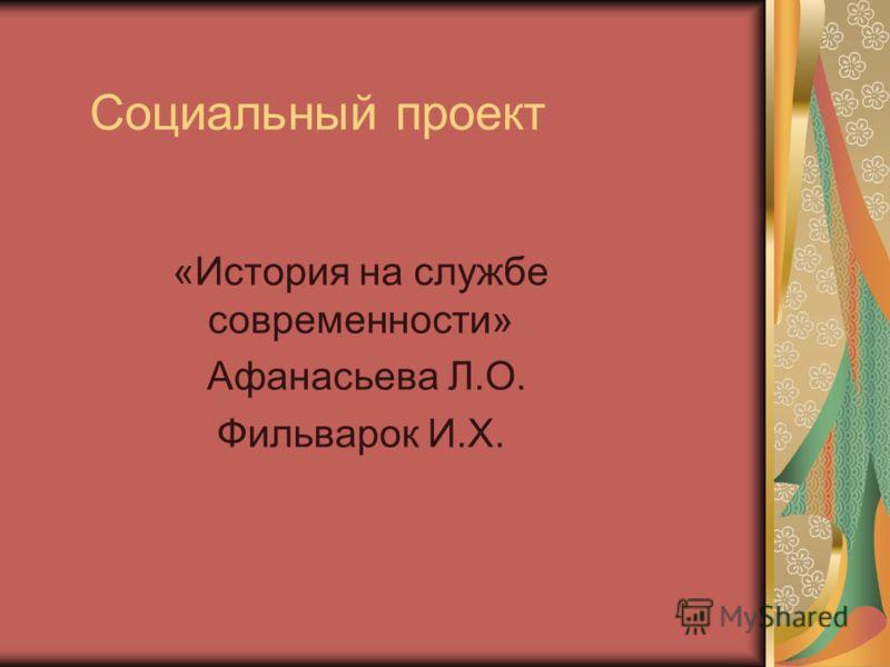 Социальный проект «История на службе современности» Афанасьева Л.О. Фильварок И.Х.