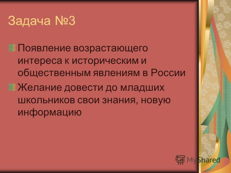 Задача 3 Появление возрастающего интереса к историческим и общественным явлениям в России Желание довести до младших школьников свои знания, новую информацию
