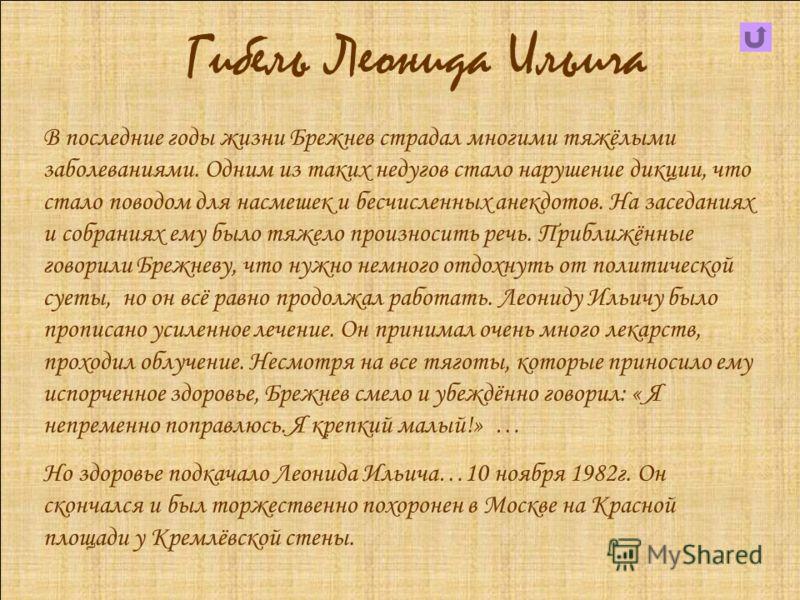 Гибель Леонида Ильича В последние годы жизни Брежнев страдал многими тяжёлыми заболеваниями. Одним из таких недугов стало нарушение дикции, что стало поводом для насмешек и бесчисленных анекдотов. На заседаниях и собраниях ему было тяжело произносить