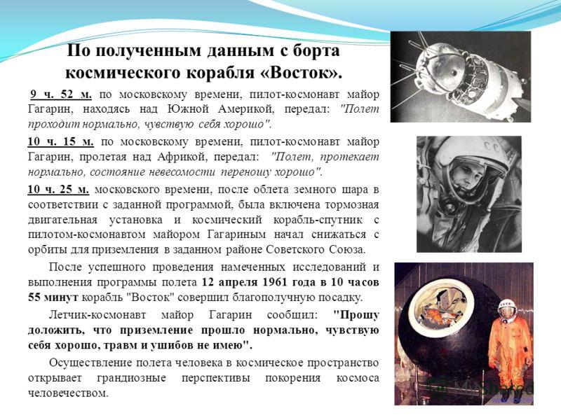 По полученным данным с борта космического корабля «Восток». 9 ч. 52 м. по московскому времени, пилот-космонавт майор Гагарин, находясь над Южной Америкой, передал: