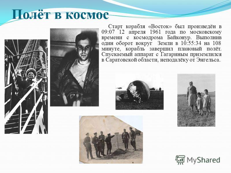 Полёт в космос Старт корабля «Восток» был произведён в 09:07 12 апреля 1961 года по московскому времени с космодрома Байконур. Выполнив один оборот вокруг Земли в 10:55:34 на 108 минуте, корабль завершил плановый полёт. Спускаемый аппарат с Гагариным